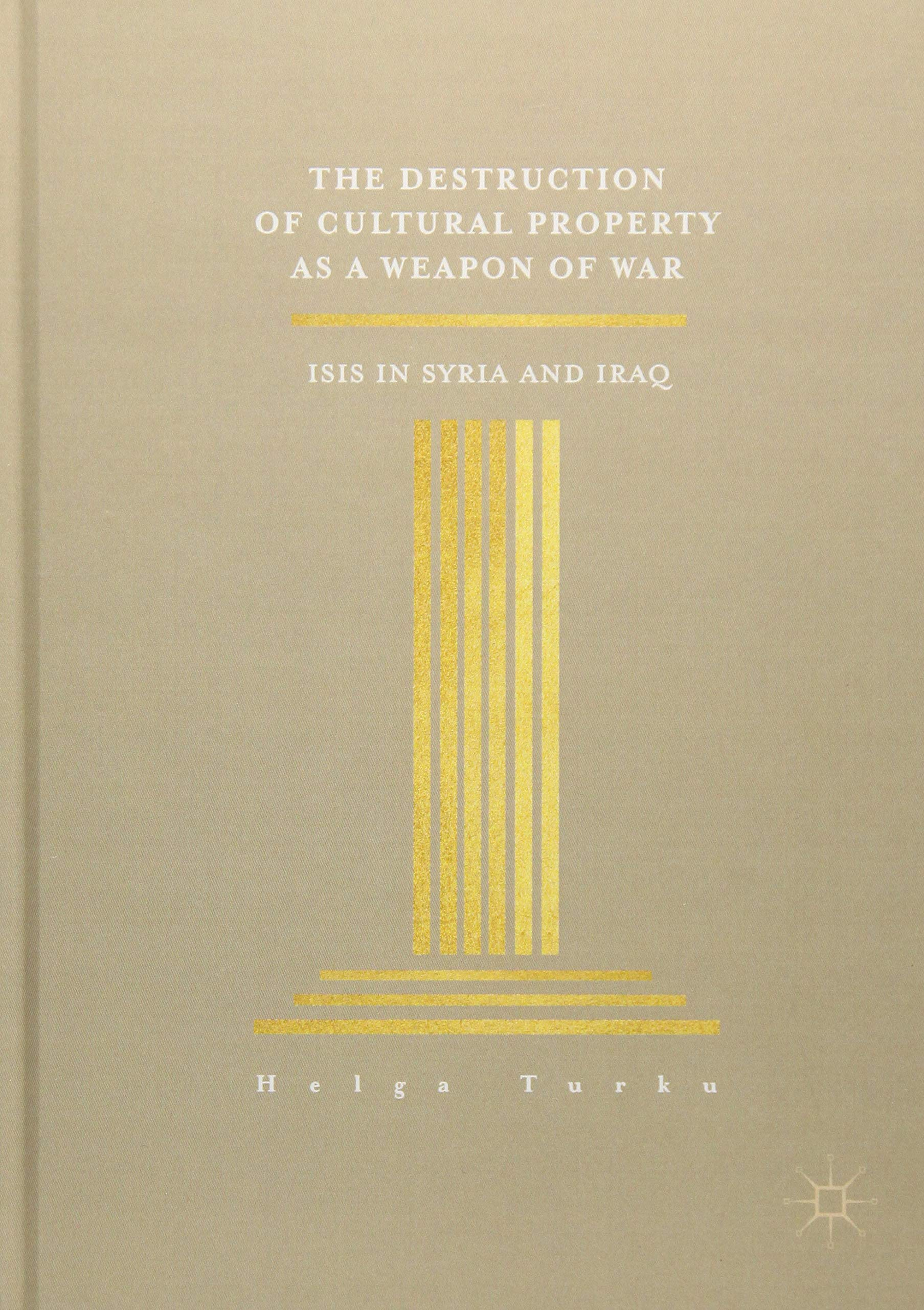 The Destruction of Cultural Property as a weapon of war ISIS in Syria and Iraq